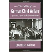 The Politics of German Child Welfare from the Empire to the Federal Republic (Harvard Historical Studies)