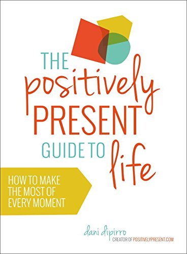 The Positively Present Guide To Life: How to Make the Most of Every Moment