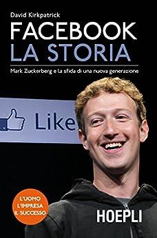 Facebook. La storia: Mark Zuckerberg e la sfida di una nuova generazione di [Kirkpatrick, David]