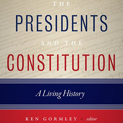 The Presidents and the Constitution: A Living History - Ken Gormley - editor - Unabridged