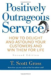 Positively Outrageous Service: How to Delight and Astound Your Customers and Win Them for Life by T. Scott Gross (2004-09-01)