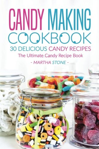 Candy Making Cookbook - 30 Delicious Candy Recipes: The Ultimate Candy Recipe Book