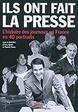 Ils ont fait la presse. L'histoire des journaux en France en 40 portraits