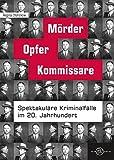 Mörder, Opfer, Kommissare: Spektakuläre Kriminalfälle im 20. Jahrhundert -