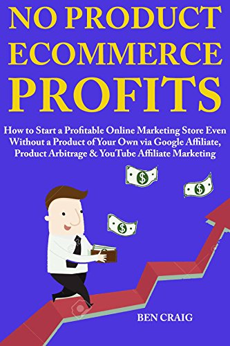 No Product Ecommerce Profits:  How to Start a Profitable Online Marketing Store Even Without a Product of Your Own via Google Affiliate, Product Arbitrage & YouTube Affiliate Marketing