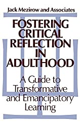 Fostering Critical Reflection: A Guide to Transformative and Emancipatory Learning (Jossey Bass Higher & Adult Education Series)