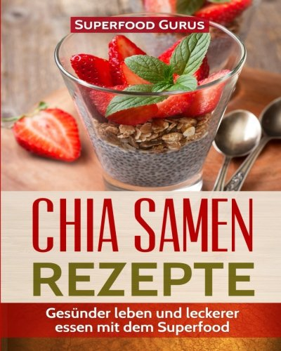Preisvergleich Produktbild Chia Samen Rezepte: Gesünder leben und leckerer essen mit dem Superfood.
