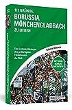 111 Gründe, Borussia Mönchengladbach zu lieben: Eine Liebeserklärung an den großartigsten Fußballverein der Welt