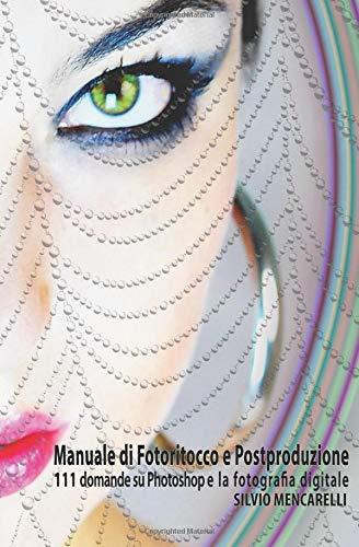 Manuale di Fotoritocco e Postproduzione: 111 Domande su Photoshop e la fotografia digitale