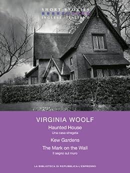 Haunted House - Kew Gardens - The Mark on the Wall   / Una casa stregata -  Kew Gardens - Il segno sul muro (Short Stories) di [Woolf, Virginia]