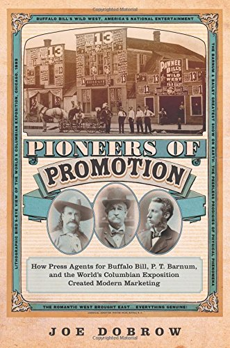 Pioneers of Promotion: How Press Agents for Buffalo Bill, P. T. Barnum, and the World's Columbian Exposition Created Modern Marketing (The William F. ... the History and Culture of the American West)