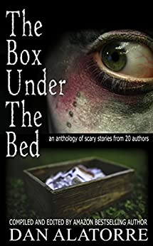 The Box Under The Bed: an anthology of scary stories from 20 authors by [Alatorre, Dan, Maruska, Allison, Ruff, Jenifer, Brazier, Lucy, Allen, J. A., Nubel, Juliet, Henry, T.A., Andrus, Ann Marie, Hackett, Heather, Helberg, Barbara Anne]