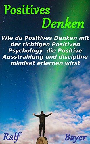 Positiv Wie (Positives Denken:: Wie du Positives Denken mit der richtigen Positive Psychology, die Positive Ausstrahlung und discipline mindset erlernen wirst)