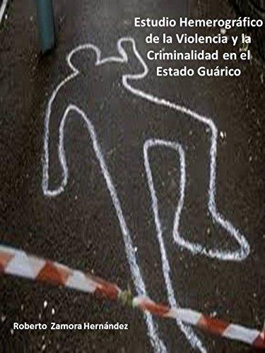 Estudio Hemerográfico de la Violencia y la Criminalidad en el Estado Guárico por Roberto Zamora Hernández