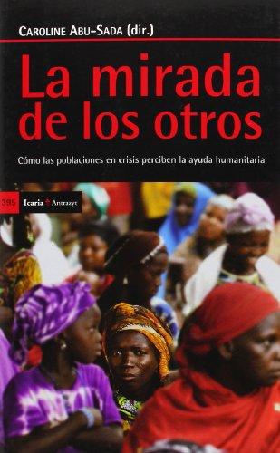 Descargar Libro La Mirada De Los Otros. Cómo Las Poblaciones En Crisis Perciben La Ayuda Humanitaria (Antrazyt) de Caroline Abu-Sada