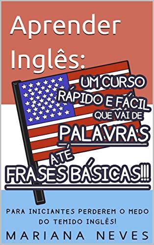 Aprender Inglês: Um Curso Rápido e Fácil que vai de Palavras até Frases Básicas!!!: PARA INICIANTES PERDEREM O MEDO DO TEMIDO INGLÊS! (Portuguese Edition)