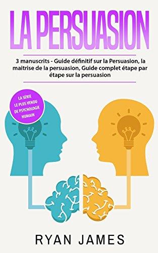 La persuasion: 3 manuscrits - Guide définitif sur la Persuasion, la maitrise de la persuasion, Guide complet étape par étape sur la persuasion (Persuasion Livre en Français/French Book)