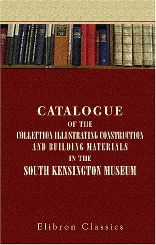 Catalogue of the Collection Illustrating Construction and Building Materials in the South Kensington Museum: Science and Art Department of the Committee of Council on Education