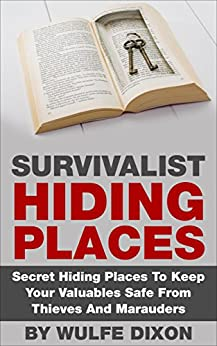Survivalist Hiding Places: Secret Hiding Places To Keep Your Valuables Safe From Thieves And Marauders (English Edition) par [Dixon, Wulfe]