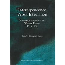 Interdependence Versus Integration: Denmark, Scandinavia and Western Europe 1945-1960 (Odense University Studies in History and Social Sciences, Band 193)