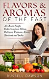 Flavors & Aromas of the East.: An Asian Recipe Collection from China, Pakistan, Vietnam, Korea, Thailand and India.