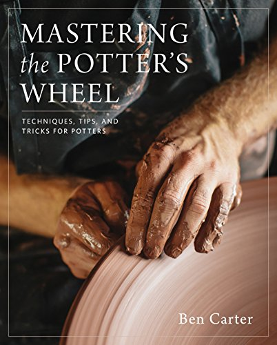 Mastering the Potter's Wheel: Techniques, Tips, and Tricks for Potters por Ben Carter