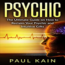 Psychic: The Ultimate Guide on How to Reclaim Your Psychic and Intuitive Gifts