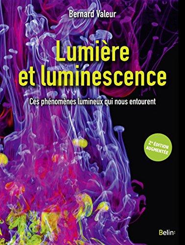 Lumière et luminescence : ces phénomènes lumineux qui nous entourent / Bernard Valeur ; [préface de Claude Cohen Tannoudji].- Paris : Belin , DL 2017