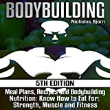 Bodybuilding: Meal Plans, Recipes and Bodybuilding Nutrition: Know How to Eat for Strength, Muscle and Fitness