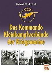 Das Kommando Kleinkampfverbände der Kriegsmarine: Einmanntorpedos - Klein-U-Boote - Spreng- und Sturmboote - Kampfschwimmer - MEK