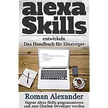 Alexa Skills entwickeln:  Das Handbuch für Einsteiger: Eigene Alexa Skills programmieren und zum Chatbot-Developer werden (Smart Home System 4) (German Edition)