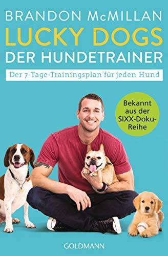 Lucky Dogs - der Hundetrainer: Der 7-Tage-Trainingsplan für jeden Hund - Bekannt aus der SIXX-Doku-Reihe