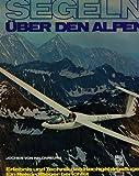 Segeln über den Alpen : Erlebnis u. Technik d. Hochgebirgsfluges ; e. Rekordflieger berichtet.