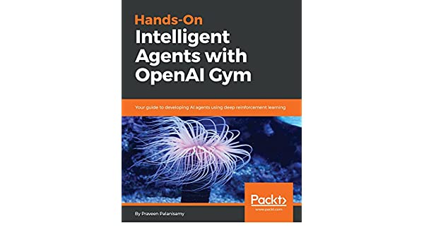 Hands-On Intelligent Agents with OpenAI Gym: Your guide to