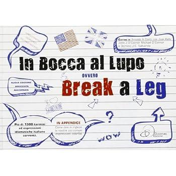 In Bocca Al Lupo Ovvero Break A Leg. Mini Dizionario Idiomatico Italiano-Inglese