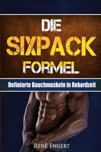 Die SIXPACK Formel: Definierte Bauchmuskeln in Rekordzeit (Sixpack bekommen, Abnehmen ohne Hunger, Fett verbrennen, Muskelaufbau, Stoffwechsel ankurbeln, Fitness, Sixpack Ernährung, Trainingsplan) por René Engert