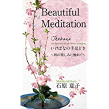 Beautiful Meditation Ikebana the Japanese art of flower arranging: Ikebananotehodokiwanotanoshiminifurete darasuhanadayori (Japanese Edition)