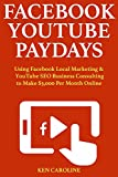 Facebook YouTube Paydays: Using Facebook Local Marketing & YouTube SEO Business Consulting to Make $3,000 Per Month Online