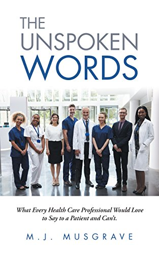 The Unspoken Words: What Every Health Care Professional Would Love To Say To A Patient And Can't. por M.j. Musgrave