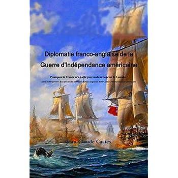 Diplomatie Franco-Anglaise de la Guerre d'Indzpendance Amzricaine; Pourquoi La France n'A-T-Elle Pas Voulu Rzcupzrer Le Canada ? Suivi Du Rzpertoire ... de la Guerre d'Indzpendance Amzricaine.