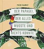 Der Papagei, der alles wusste und nichts konnte: Weisheiten, die glücklich machen