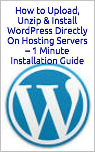 Upload, Unzip & Install WordPress Directly On Hosting Servers – 1 Minute Installation Guide (English Edition)