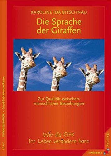 Die Sprache der Giraffen. Zur Qualität zwischenmenschlicher Beziehungen. Wie die GFK Ihr Leben verändern kann
