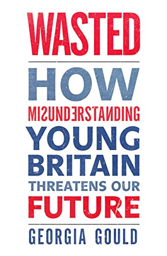 Wasted how misunderstanding young britain threatens our future wasted how misunderstanding young britain threatens our future by gould georgia fandeluxe Document