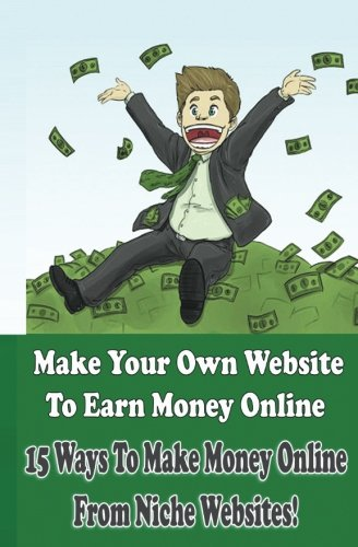 Make Your Own Website to Earn Money Online: 15 Ways To Make Money Online Through Niche Websites! (Create Website Earning Money Online, Band 1)