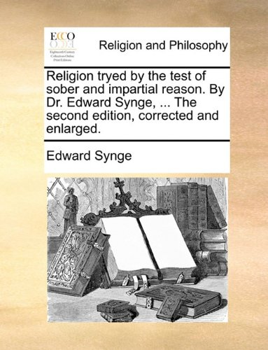 Religion tryed by the test of sober and impartial reason. By Dr. Edward Synge, ... The second edition, corrected and enlarged.