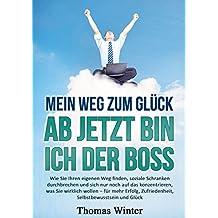 Glück: Mein Weg zum Glück – Ab jetzt bin ich der Boss: Wie Sie Ihren eigenen Weg finden, soziale Schranken durchbrechen und sich nur noch auf das konzentrieren, ... zufrieden, erfolgreich)