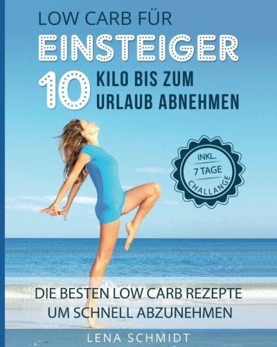 Low Carb für Einsteiger: 10 KILO bis zum Urlaub abnehmen: Die besten Low Carb Rezepte um schnell abzunehmen (Premium Low Carb Bücher, Band 1)