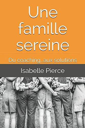 Une famille sereine: Du coaching...aux solutions par Isabelle Pierce