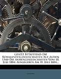 Gesetz Betreffend Die Kommanditgesellschaften Auf Aktien Und Die Aktiengesellschaften Vom 18. Juli 1884: Ausgegeben Am 31. Juli 1884.